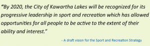 By 2020, the City of Kawartha Lakes will be recognized for its progressive leadership in sport and recreation which has allowed opportunities for all people to be active to the extent of their ability and interest.
